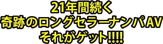 21年間続く奇跡のロングセラーナンパAVそれがゲット!!!!