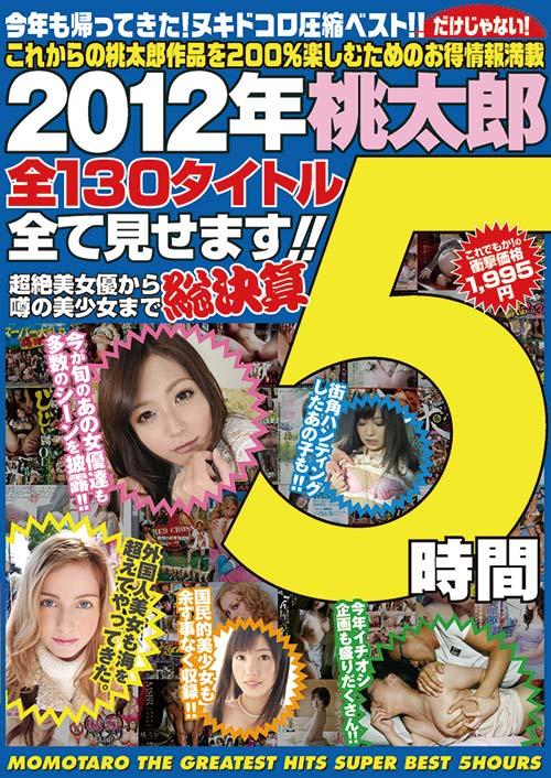 2012年桃太郎全130タイトル全て見せます!!超絶女優から噂の美少女まで総決算5時間