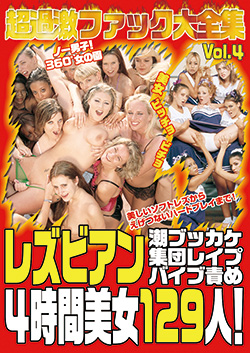超過激ファック大全集 Vol.4 レズビアン/ 潮ブッカケ 集団レイプ バイブ責め4時間美女129人!